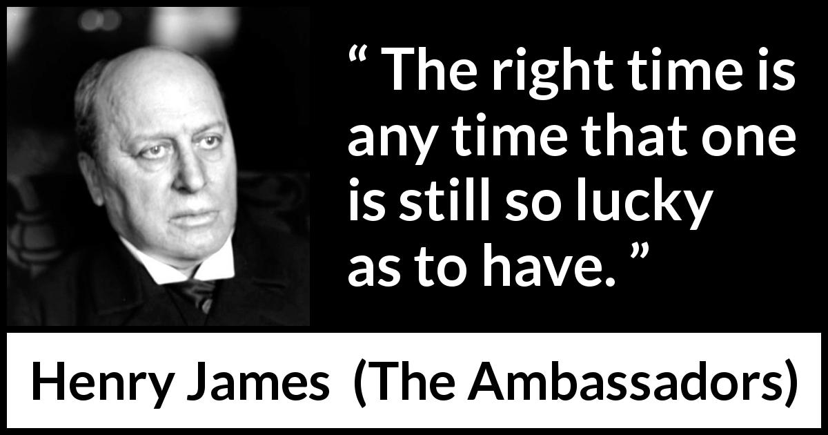 "Henry James about time (""The Ambassadors"", 1903) - The right time is any time that one is still so lucky as to have."