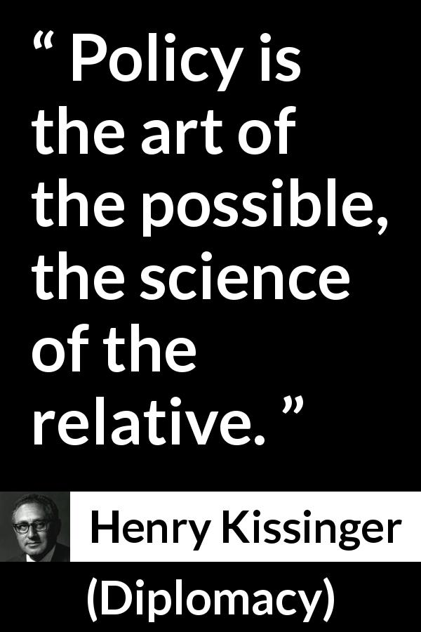 Henry Kissinger - Diplomacy - Policy is the art of the possible, the science of the relative.