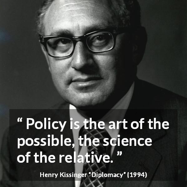 "Henry Kissinger about art (""Diplomacy"", 1994) - Policy is the art of the possible, the science of the relative."