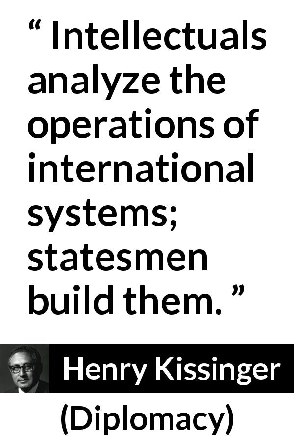 "Henry Kissinger about building (""Diplomacy"", 1994) - Intellectuals analyze the operations of international systems; statesmen build them."