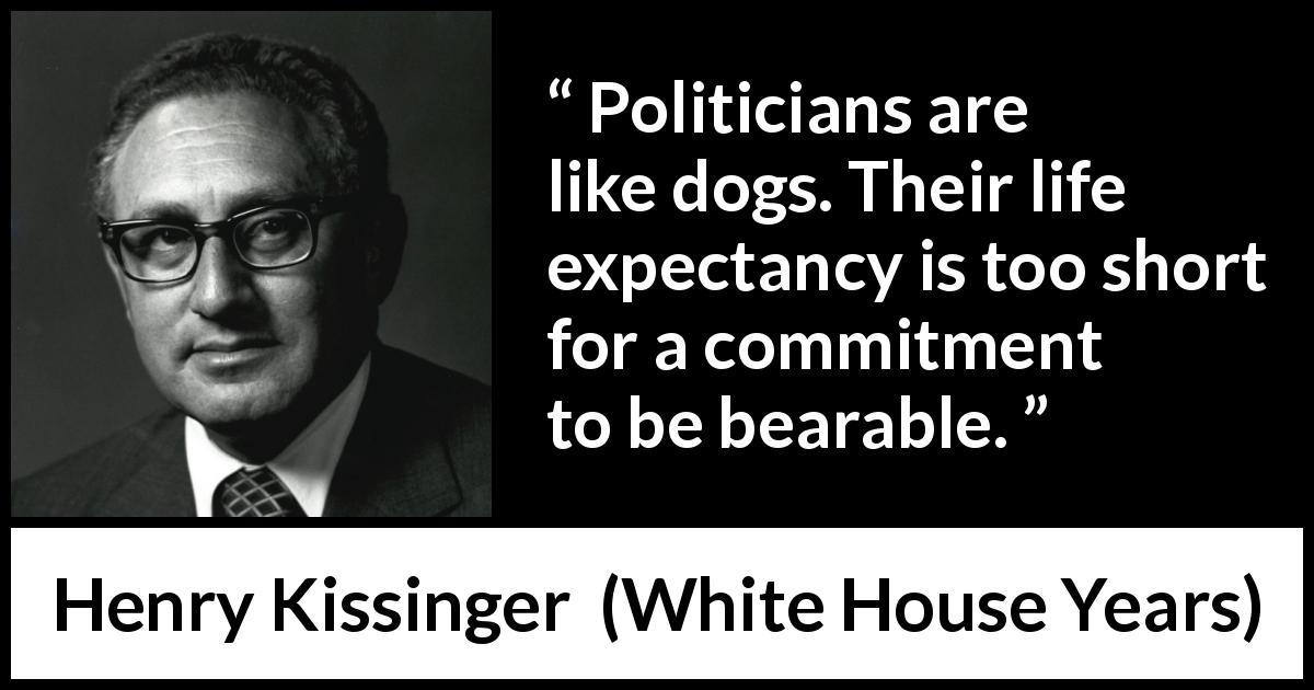 "Henry Kissinger about commitment (""White House Years"", 1979) - Politicians are like dogs. Their life expectancy is too short for a commitment to be bearable."