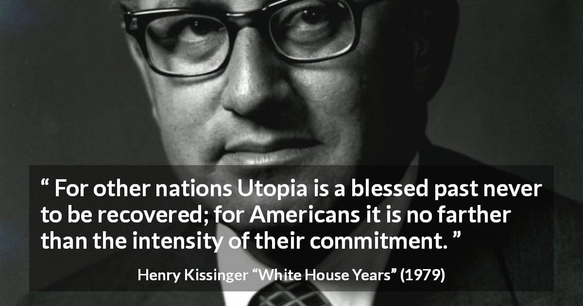 "Henry Kissinger about commitment (""White House Years"", 1979) - For other nations Utopia is a blessed past never to be re­covered; for Americans it is no farther than the intensity of their com­mitment."
