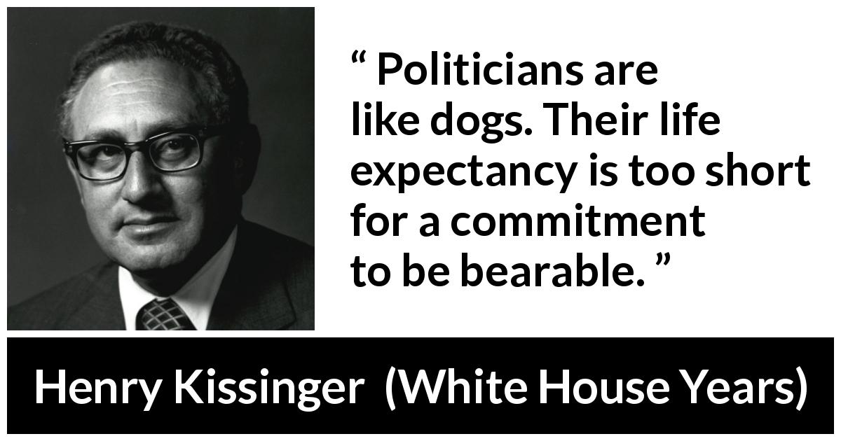 "Henry Kissinger about commitment (""The White House Years"", 1979) - Politicians are like dogs. Their life expectancy is too short for a commitment to be bearable."