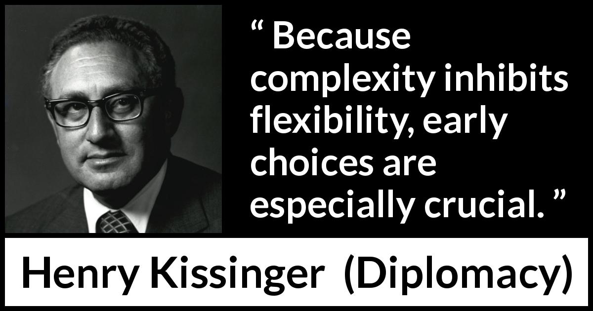 "Henry Kissinger about complexity (""Diplomacy"", 1994) - Because complexity inhibits flexibility, early choices are especially crucial."