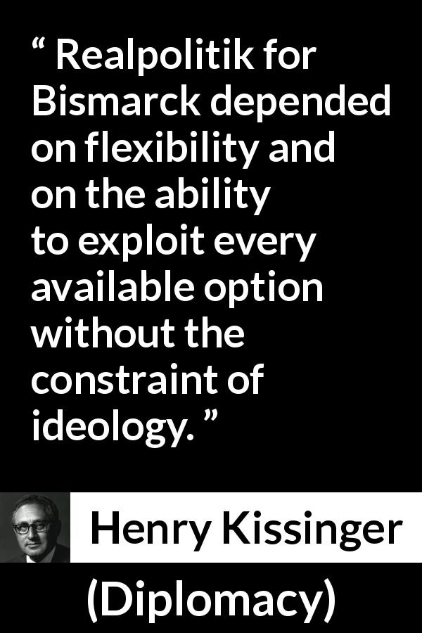 "Henry Kissinger about flexibility (""Diplomacy"", 1994) - Realpolitik for Bismarck depended on flexibility and on the ability to exploit every available option without the constraint of ideology."