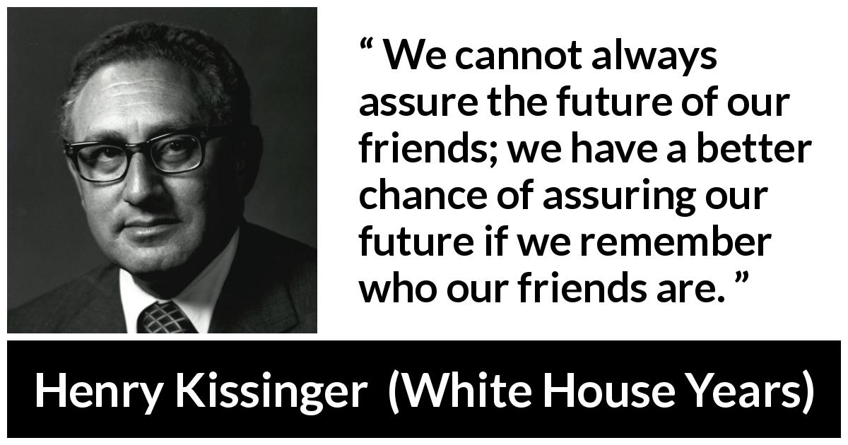 Henry Kissinger quote about future from The White House Years (1979) - We cannot always assure the future of our friends; we have a better chance of assuring our future if we remember who our friends are.