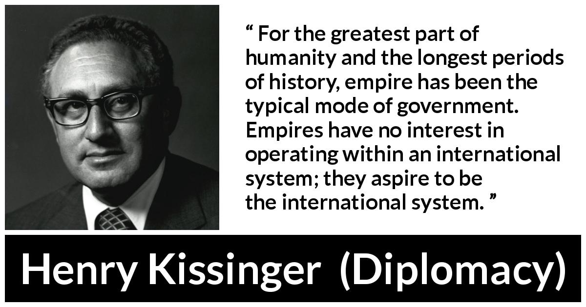 "Henry Kissinger about government (""Diplomacy"", 1994) - For the greatest part of humanity and the longest periods of history, empire has been the typical mode of government. Empires have no interest in operating within an international system; they aspire to be the international system."
