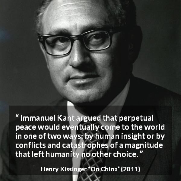 "Henry Kissinger about intelligence (""On China"", 2011) - Immanuel Kant argued that perpetual peace would eventually come to the world in one of two ways: by human insight or by conflicts and catastrophes of a magnitude that left humanity no other choice."