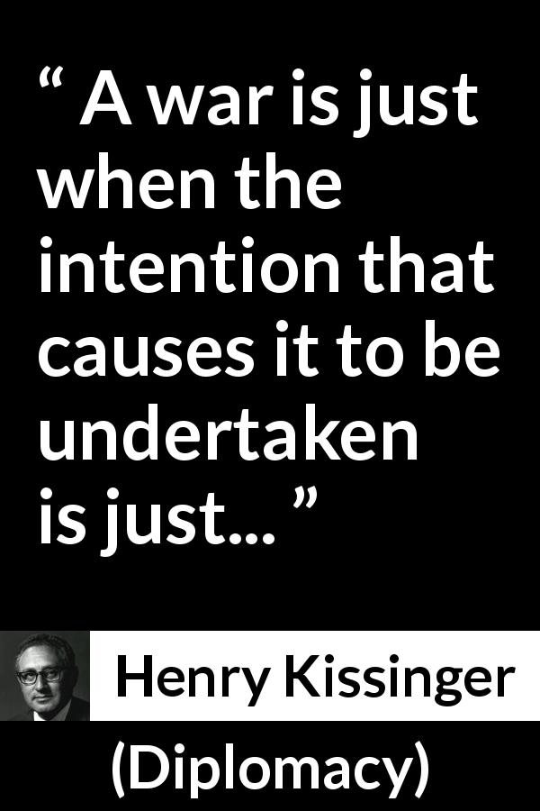 "Henry Kissinger about justice (""Diplomacy"", 1994) - A war is just when the intention that causes it to be undertaken is just..."