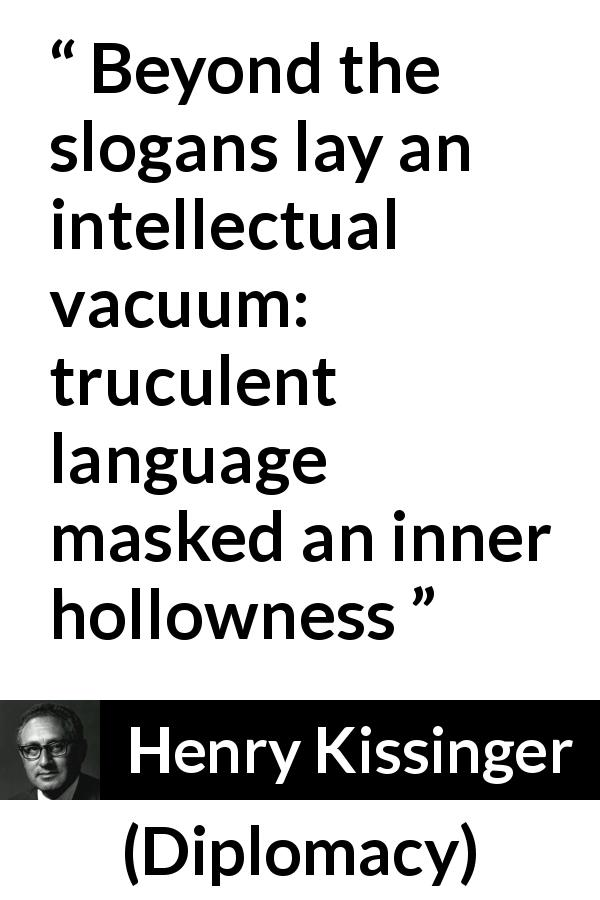 "Henry Kissinger about language (""Diplomacy"", 1994) - Beyond the slogans lay an intellectual vacuum: truculent language masked an inner hollowness"
