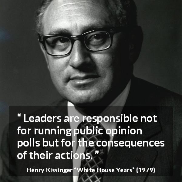 "Henry Kissinger about leadership (""White House Years"", 1979) - Leaders are responsible not for running public opinion polls but for the consequences of their ac­tions."