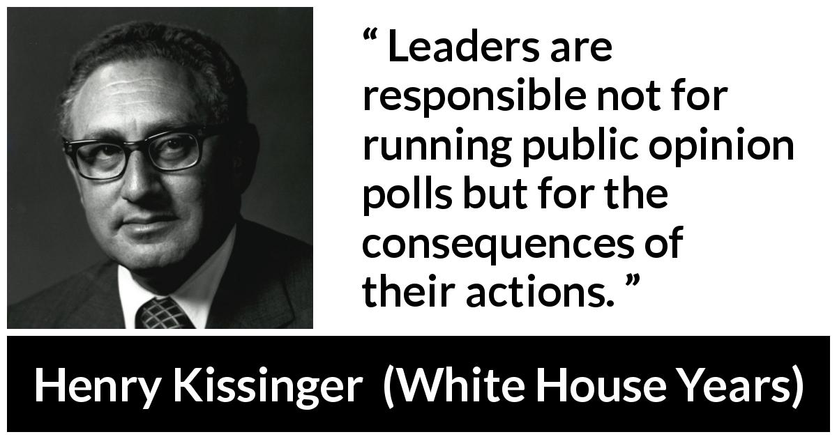 Henry Kissinger quote about leadership from The White House Years (1979) - Leaders are responsible not for running public opinion polls but for the consequences of their ac­tions.