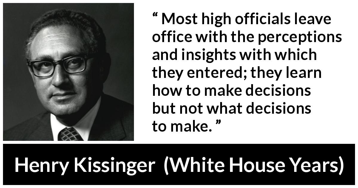 Henry Kissinger quote about learning from The White House Years (1979) - Most high officials leave office with the percep­tions and insights with which they entered; they learn how to make decisions but not what decisions to make.
