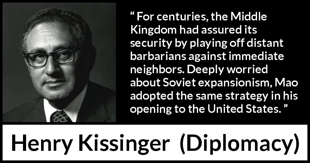 "Henry Kissinger about neighbors (""Diplomacy"", 1994) - For centuries, the Middle Kingdom had assured its security by playing off distant barbarians against immediate neighbors. Deeply worried about Soviet expansionism, Mao adopted the same strategy in his opening to the United States."