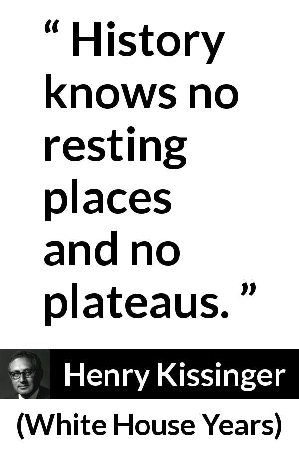 Henry Kissinger quote about rest from The White House Years (1979) - History knows no resting places and no plateaus.