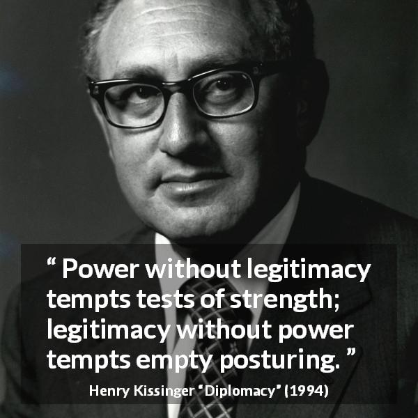 "Henry Kissinger about strength (""Diplomacy"", 1994) - Power without legitimacy tempts tests of strength; legitimacy without power tempts empty posturing."