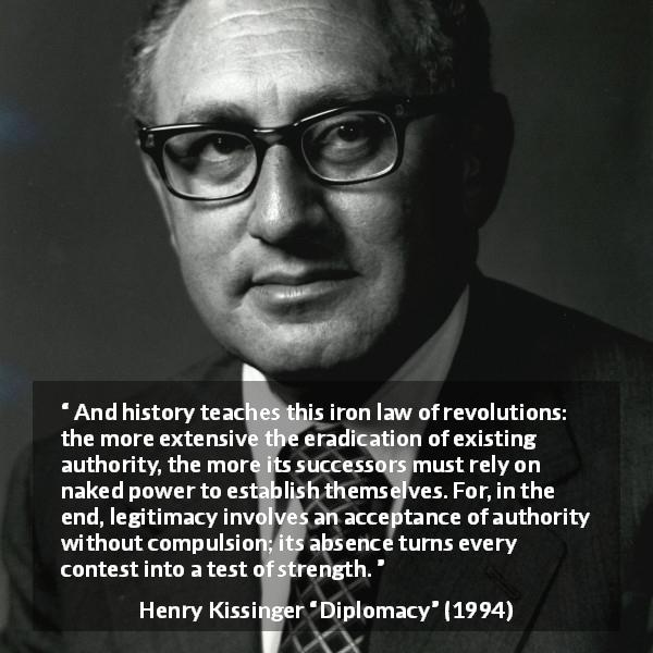 Henry Kissinger quote about strength from Diplomacy (1994) - And history teaches this iron law of revolutions: the more extensive the eradication of existing authority, the more its successors must rely on naked power to establish themselves. For, in the end, legitimacy involves an acceptance of authority without compulsion; its absence turns every contest into a test of strength.