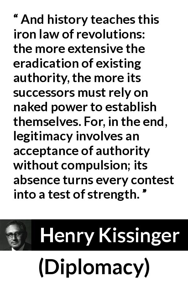 Henry Kissinger - Diplomacy - And history teaches this iron law of revolutions: the more extensive the eradication of existing authority, the more its successors must rely on naked power to establish themselves. For, in the end, legitimacy involves an acceptance of authority without compulsion; its absence turns every contest into a test of strength.