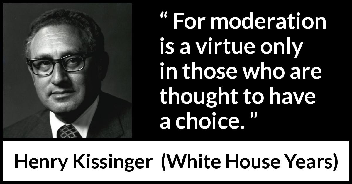 Henry Kissinger quote about virtue from The White House Years (1979) - For moderation is a virtue only in those who are thought to have a choice.
