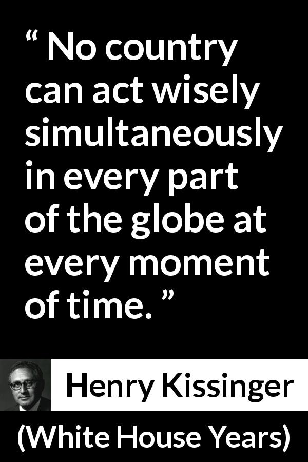 "Henry Kissinger about wisdom (""White House Years"", 1979) - No country can act wisely simultaneously in every part of the globe at every moment of time."