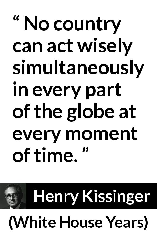 Henry Kissinger quote about wisdom from The White House Years (1979) - No country can act wisely simultaneously in every part of the globe at every moment of time.