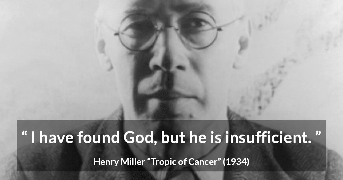 "Henry Miller about God (""Tropic of Cancer"", 1934) - I have found God, but he is insufficient."