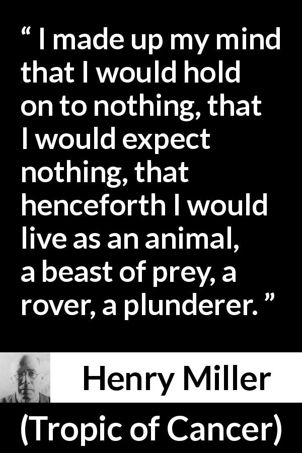 "Henry Miller about animal (""Tropic of Cancer"", 1934) - I made up my mind that I would hold on to nothing, that I would expect nothing, that henceforth I would live as an animal, a beast of prey, a rover, a plunderer."