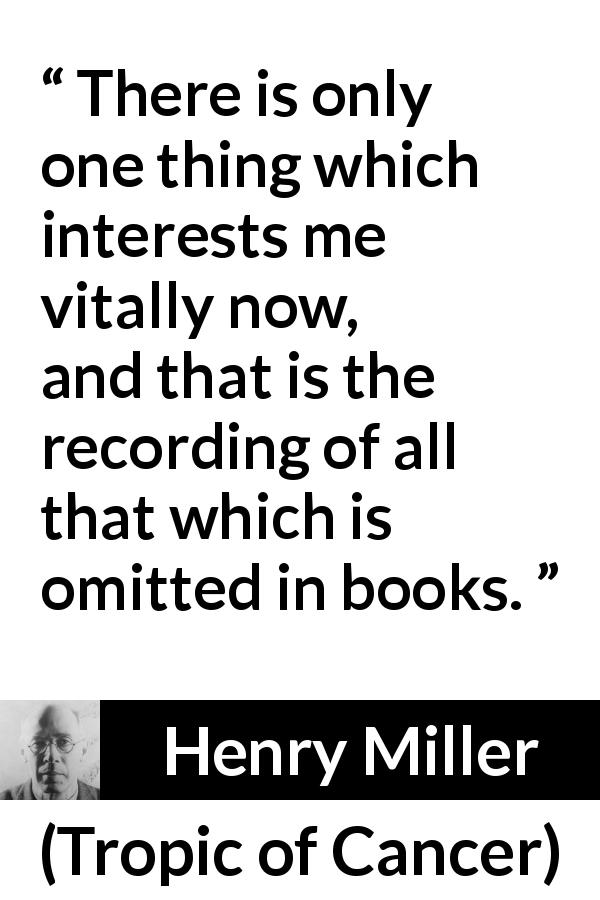 Henry Miller quote about books from Tropic of Cancer (1934) - There is only one thing which interests me vitally now, and that is the recording of all that which is omitted in books.