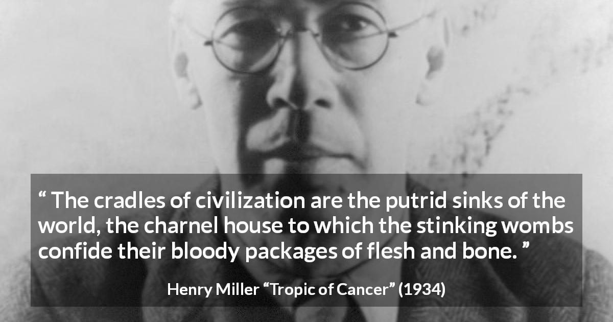 "Henry Miller about civilization (""Tropic of Cancer"", 1934) - The cradles of civilization are the putrid sinks of the world, the charnel house to which the stinking wombs confide their bloody packages of flesh and bone."