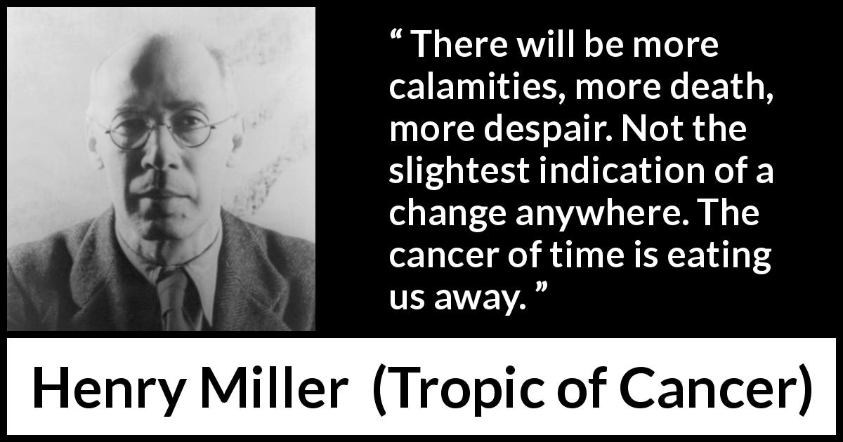 "Henry Miller about death (""Tropic of Cancer"", 1934) - There will be more calamities, more death, more despair. Not the slightest indication of a change anywhere. The cancer of time is eating us away."