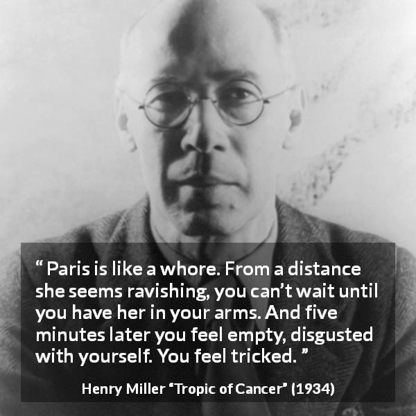 "Henry Miller about disgust (""Tropic of Cancer"", 1934) - Paris is like a whore. From a distance she seems ravishing, you can't wait until you have her in your arms. And five minutes later you feel empty, disgusted with yourself. You feel tricked."