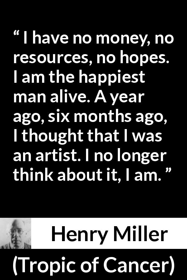 "Henry Miller about happiness (""Tropic of Cancer"", 1934) - I have no money, no resources, no hopes. I am the happiest man alive. A year ago, six months ago, I thought that I was an artist. I no longer think about it, I am."
