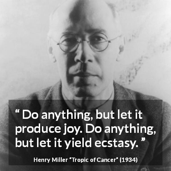 "Henry Miller about joy (""Tropic of Cancer"", 1934) - Do anything, but let it produce joy. Do anything, but let it yield ecstasy."