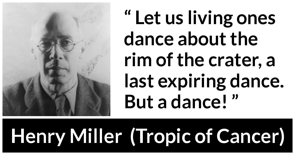 "Henry Miller about life (""Tropic of Cancer"", 1934) - Let us living ones dance about the rim of the crater, a last expiring dance. But a dance!"