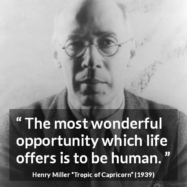 Henry Miller quote about life from Tropic of Capricorn - The most wonderful opportunity which life offers is to be human.