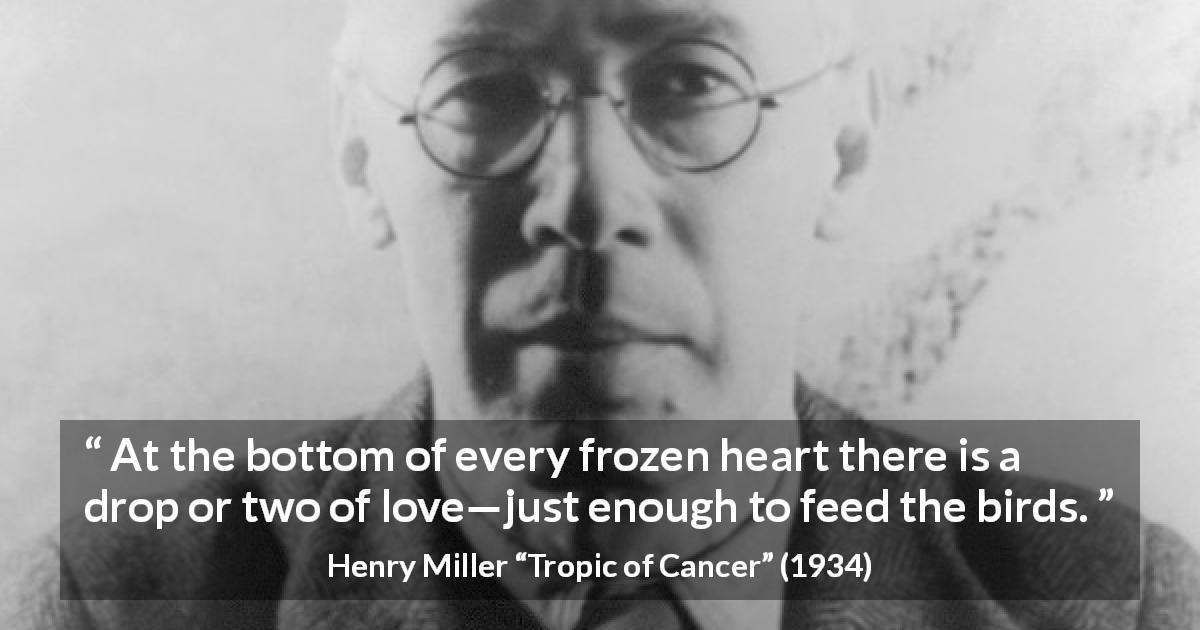"Henry Miller about love (""Tropic of Cancer"", 1934) - At the bottom of every frozen heart there is a drop or two of love—just enough to feed the birds."