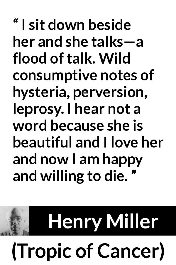 "Henry Miller about love (""Tropic of Cancer"", 1934) - I sit down beside her and she talks—a flood of talk. Wild consumptive notes of hysteria, perversion, leprosy. I hear not a word because she is beautiful and I love her and now I am happy and willing to die."