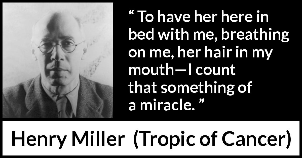 "Henry Miller about miracle (""Tropic of Cancer"", 1934) - To have her here in bed with me, breathing on me, her hair in my mouth—I count that something of a miracle."