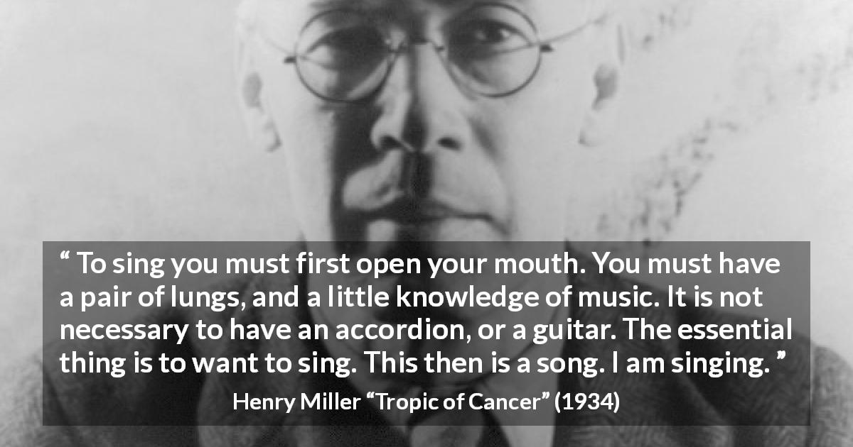 "Henry Miller about music (""Tropic of Cancer"", 1934) - To sing you must first open your mouth. You must have a pair of lungs, and a little knowledge of music. It is not necessary to have an accordion, or a guitar. The essential thing is to want to sing. This then is a song. I am singing."