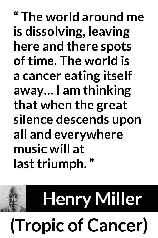 Henry Miller - Tropic of Cancer - The world around me is dissolving, leaving here and there spots of time. The world is a cancer eating itself away… I am thinking that when the great silence descends upon all and everywhere music will at last triumph.