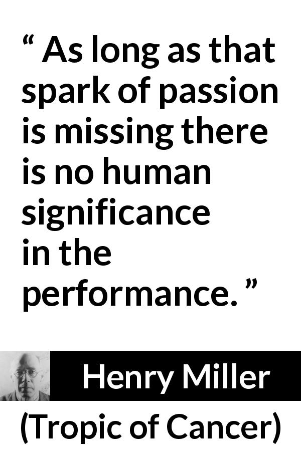 "Henry Miller about passion (""Tropic of Cancer"", 1934) - As long as that spark of passion is missing there is no human significance in the performance."