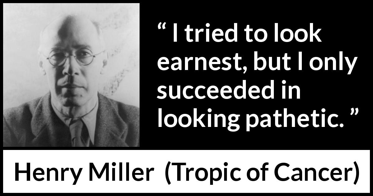 "Henry Miller about pity (""Tropic of Cancer"", 1934) - I tried to look earnest, but I only succeeded in looking pathetic."