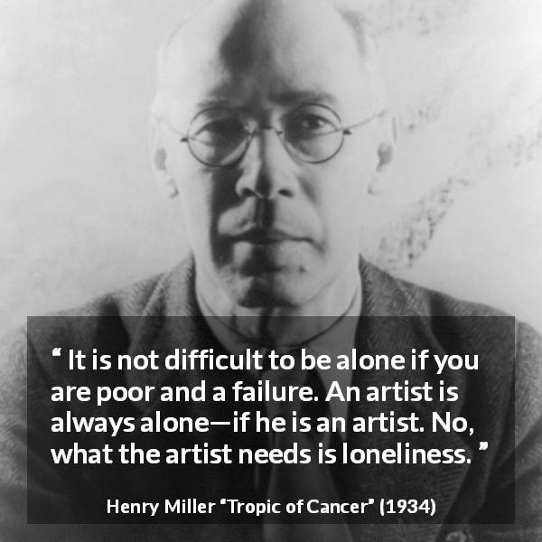 Henry Miller quote about poverty from Tropic of Cancer (1934) - It is not difficult to be alone if you are poor and a failure. An artist is always alone—if he is an artist. No, what the artist needs is loneliness.