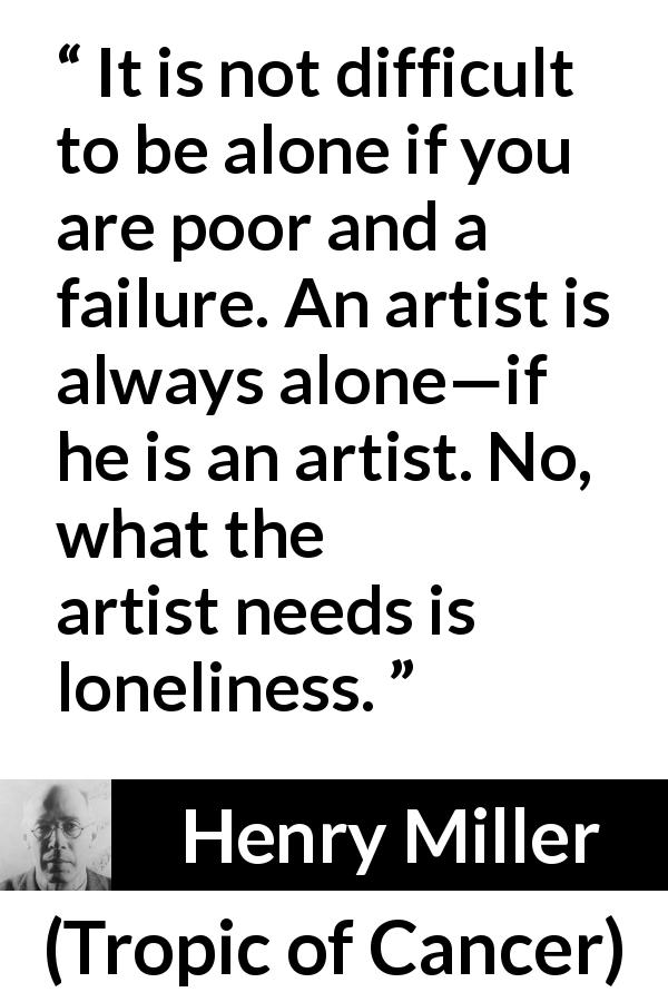 "Henry Miller about poverty (""Tropic of Cancer"", 1934) - It is not difficult to be alone if you are poor and a failure. An artist is always alone—if he is an artist. No, what the artist needs is loneliness."
