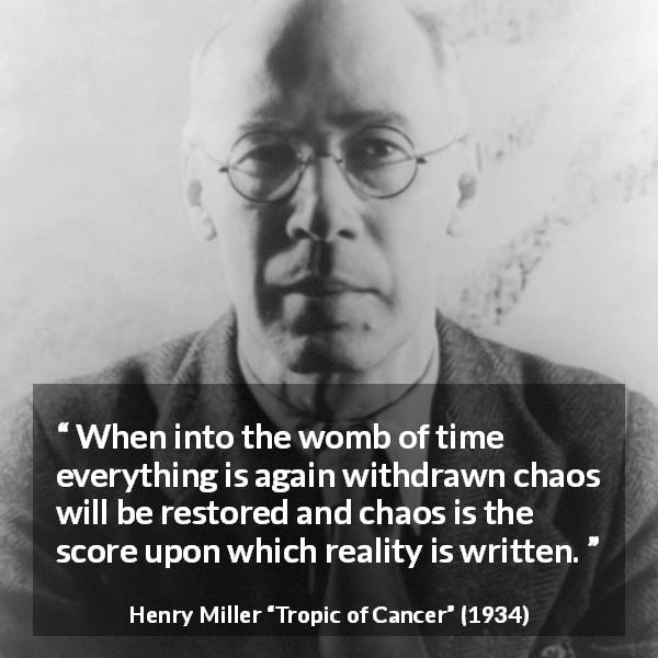 "Henry Miller about reality (""Tropic of Cancer"", 1934) - When into the womb of time everything is again withdrawn chaos will be restored and chaos is the score upon which reality is written."