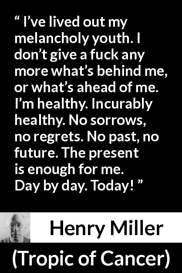 "Henry Miller about regret (""Tropic of Cancer"", 1934) - I've lived out my melancholy youth. I don't give a fuck any more what's behind me, or what's ahead of me. I'm healthy. Incurably healthy. No sorrows, no regrets. No past, no future. The present is enough for me. Day by day. Today!"