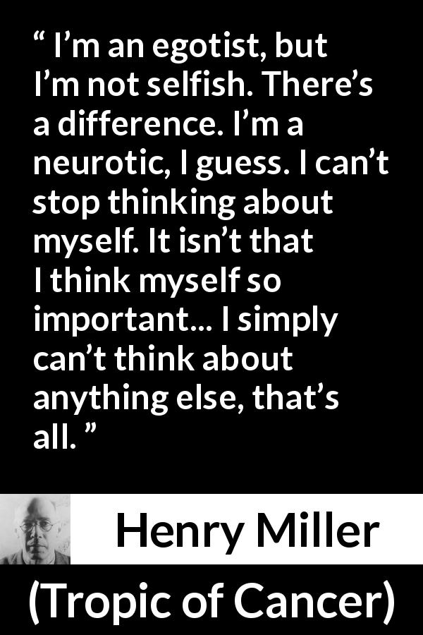 "Henry Miller about selfishness (""Tropic of Cancer"", 1934) - I'm an egotist, but I'm not selfish. There's a difference. I'm a neurotic, I guess. I can't stop thinking about myself. It isn't that I think myself so important... I simply can't think about anything else, that's all."