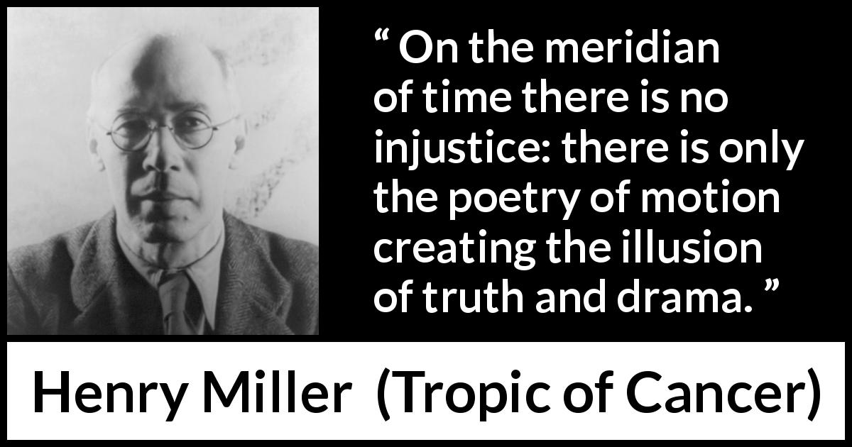 "Henry Miller about time (""Tropic of Cancer"", 1934) - On the meridian of time there is no injustice: there is only the poetry of motion creating the illusion of truth and drama."