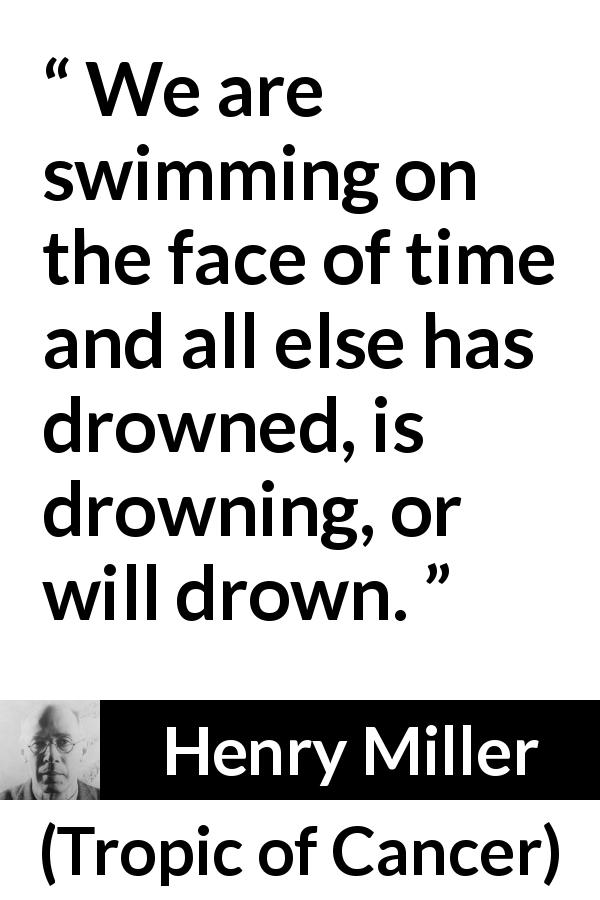 Henry Miller - Tropic of Cancer - We are swimming on the face of time and all else has drowned, is drowning, or will drown.