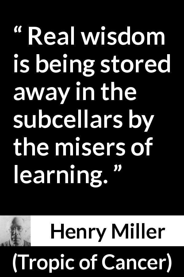 Henry Miller quote about wisdom from Tropic of Cancer (1934) - Real wisdom is being stored away in the subcellars by the misers of learning.